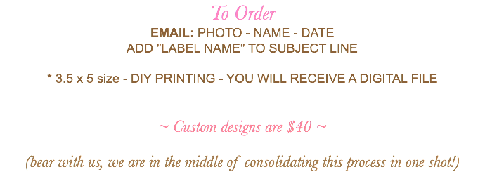 "To Order EMAIL: PHOTO - NAME - DATE ADD ""LABEL NAME"" TO SUBJECT LINE * 3.5 x 5 size - DIY PRINTING - YOU WILL RECEIVE A DIGITAL FILE ~ Custom designs are $40 ~ (bear with us, we are in the middle of consolidating this process in one shot!)"